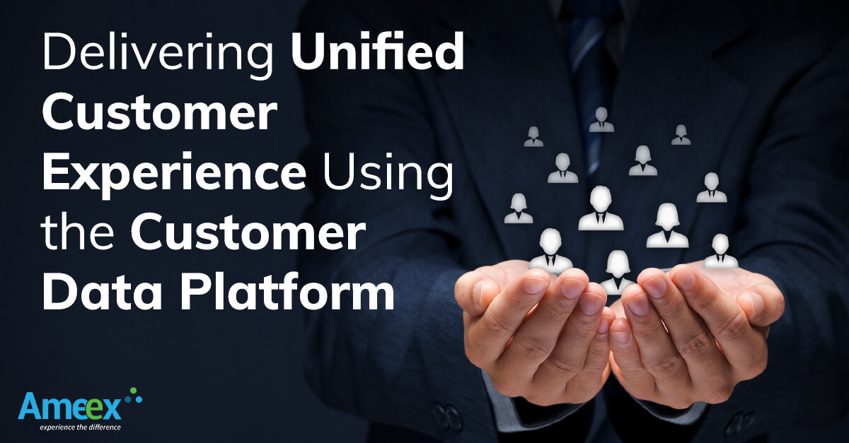 Delivering Unified Customer Experience Using the Customer Data Platform
