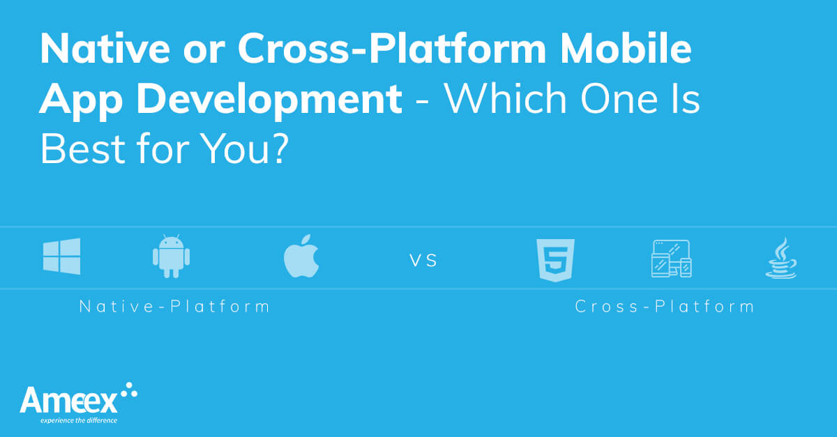 Native or Cross-Platform Mobile App Development - Which One Is Best for You?