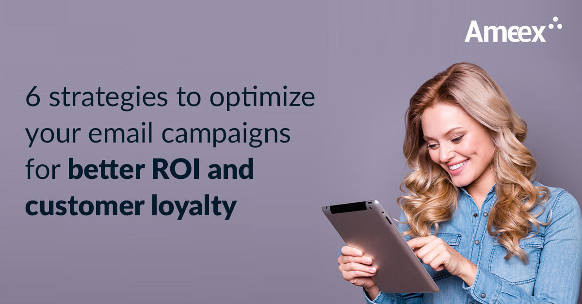 6 strategies to optimize your email campaigns for better ROI and customer loyalty